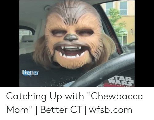 Better TAR WARS CONNECTICUT Catching Up With Chewbacca Mom