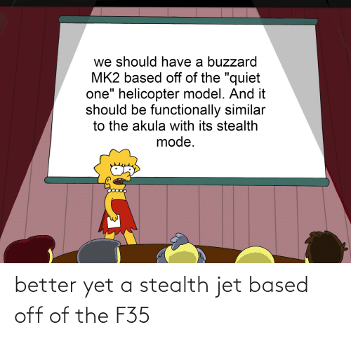stealth: better yet a stealth jet based off of the F35