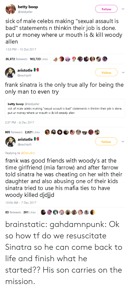 """Is Kill: betty boop  @toldyeller  Follow  sick of male celebs making """"sexual assault is  bad"""" statements n thinkin their job is done.  put ur money where ur mouth is & kill woody  allen  1:53 PM-10 Oct 2017  26,972 Retweets 103,723 Likes a9  9   aristotle  @xochipilli  Follow  frank sinatra is the only true ally for being the  only man to even try  betty boop toldyeller  sick of male celebs making """"sexual assault is bad"""" statements n thinkin their job is done.  put ur money where ur mouth is & kill woody allen  2:37 PM 6 Dec 2017  905 Retweets 2,021 Likes   aristotle  @xochipil  Follow  Replying to @DekuBits  frank was good friends with woody's at the  time girlfriend (mia farrow) and after farrow  told sinatra he was cheating on her with their  daughter and also abusing one of their kids  sinatra tried to use his mafia ties to have  WOO  10:06 AM 7 Dec 2017  woody killed djdijd  83 Retweets 291 Likes brainstatic:  gahdamnpunk: Ok so how tf do we resuscitate Sinatra so he can come back to life and finish what he started?? His son carries on the mission."""
