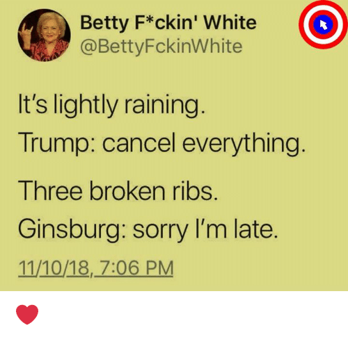 Sorry, Trump, and White: Betty F*ckin' White  @BettyFckinWhite  It's lightly raining  Trump: cancel everything  Three broken ribs.  Ginsburg: sorry I'm late.  11/10/18, 7:06 PM ❤️️