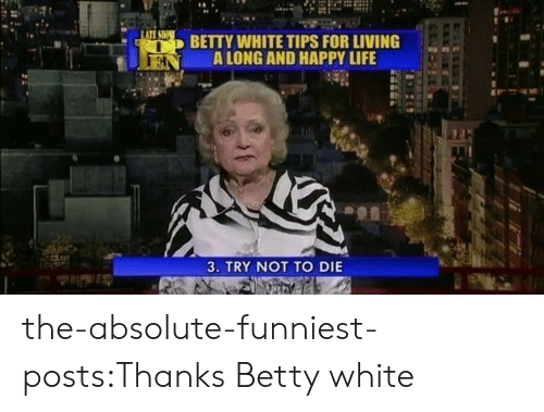 betty white: BETTY WHITE TIPS FOR LIVING  N ALONG AND HAPPY LIFE  3. TRY NOT TO DIE the-absolute-funniest-posts:Thanks Betty white