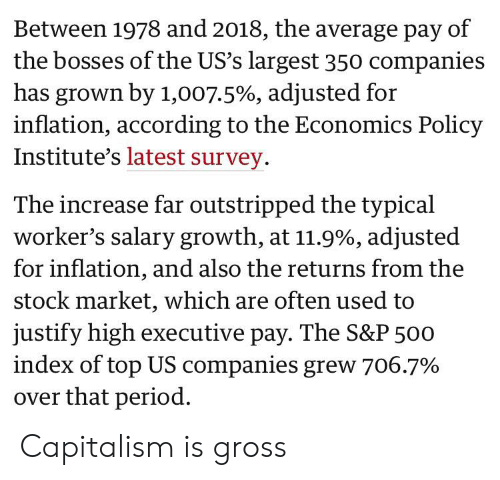 Period, Capitalism, and Stock Market: Between 1978 and 2018, the average pay of  the bosses of the US's largest 350 companies  has grown by 1,007.5%, adjusted for  inflation, according to the Economics Policy  Institute's latest survey.  The increase far outstripped the typical  worker's salary growth, at 11.9%, adjusted  for inflation, and also the returns from the  stock market, which are often used to  justify high executive pay. The S&P 500  index of top US companies grew 706.7%  over that period. Capitalism is gross