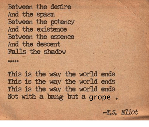 Eliot: Between the desire  And the spasm  Between the potencv  And the existence  Between the essence  And the descent  Falls the shadow  This is the wav the world ends  This is the wav the world ends  This is the wav the world ends  Not with a bang but a grope  -TS, Eliot