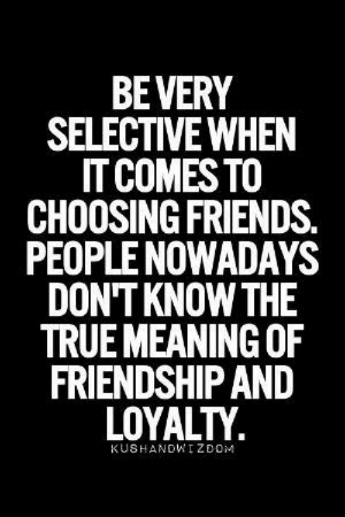 Friendship: BEVERY  SELECTIVE WHEN  IT COMES TO  CHOOSING FRIENDS.  PEOPLE NOWADAYS  DON'T KNOW THE  TRUE MEANING OF  FRIENDSHIP AND  LOYALTY  KUSHANDWIZDOM