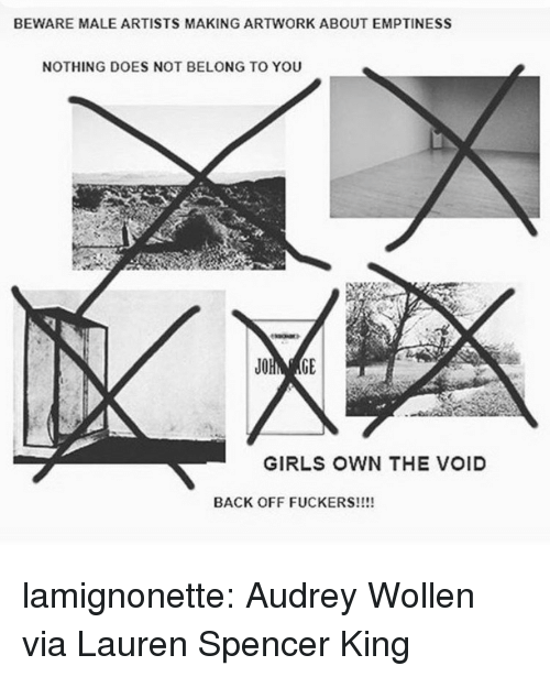 emptiness: BEWARE MALE ARTISTS MAKING ARTWORK ABOUT EMPTINESS  NOTHING DOES NOT BELONG TO YOU  GIRLS OWN THE VOID  BACK OFF FUCKERS!!!! lamignonette: Audrey Wollen via Lauren Spencer King