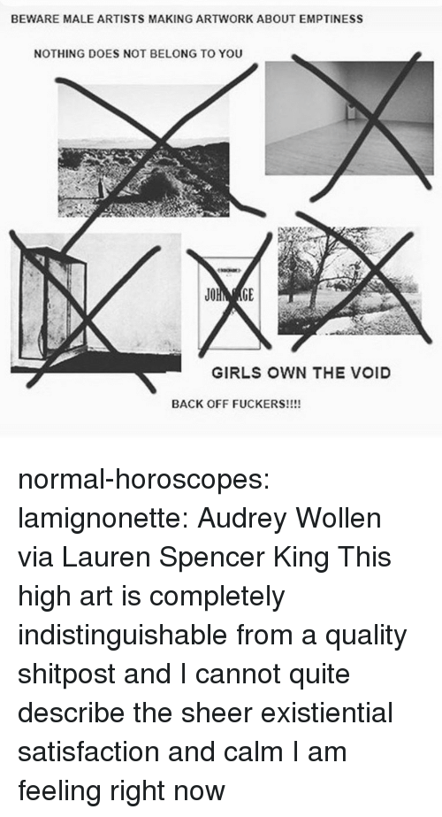 emptiness: BEWARE MALE ARTISTS MAKING ARTWORK ABOUT EMPTINESS  NOTHING DOES NOT BELONG TO YOU  GIRLS OWN THE VOID  BACK OFF FUCKERS!!!! normal-horoscopes:  lamignonette: Audrey Wollen via Lauren Spencer King  This high art is completely indistinguishable from a quality shitpost and I cannot quite describe the sheer existiential satisfaction and calm I am feeling right now