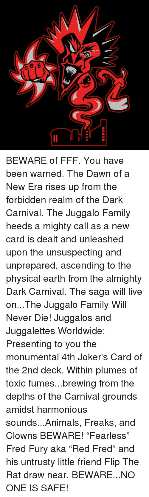 """Animals, Family, and Memes: BEWARE of FFF. You have been warned. The Dawn of a New Era rises up from the forbidden realm of the Dark Carnival. The Juggalo Family heeds a mighty call as a new card is dealt and unleashed upon the unsuspecting and unprepared, ascending to the physical earth from the almighty Dark Carnival. The saga will live on...The Juggalo Family Will Never Die! Juggalos and Juggalettes Worldwide: Presenting to you the monumental 4th Joker's Card of the 2nd deck. Within plumes of toxic fumes...brewing from the depths of the Carnival grounds amidst harmonious sounds...Animals, Freaks, and Clowns BEWARE! """"Fearless"""" Fred Fury aka """"Red Fred"""" and his untrusty little friend Flip The Rat draw near. BEWARE...NO ONE IS SAFE!"""