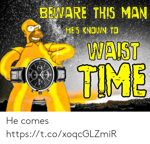 Waist: BEWARE THIS MAN  HE S KNOWN TO  WAIST  TIME He comes https://t.co/xoqcGLZmiR