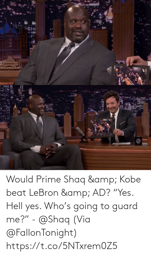"prime: BEWI Would Prime Shaq & Kobe beat LeBron & AD?   ""Yes. Hell yes. Who's going to guard me?"" - @Shaq   (Via @FallonTonight)  https://t.co/5NTxrem0Z5"