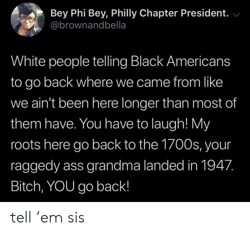 philly: Bey Phi Bey, Philly Chapter President.  @brownandbella  White people telling Black Americans  to go back where we came from like  we ain't been here longer than most of  them have. You have to laugh! My  roots here go back to the 1700s, your  raggedy ass grandma landed in 1947.  Bitch, YOU go back! tell 'em sis