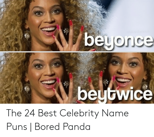 Beyonce Beytwice the 24 Best Celebrity Name Puns | Bored Panda