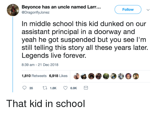 Principal: Beyonce has an uncle named Larr...  @DragonflyJonez  Follow  n middle school this kid dunked on our  assistant principal in a doorway and  yeah he got suspended but you see l'm  still telling this story all these years late.  Legends live forever  8:39 am-21 Dec 2018  1,810 Retweets 6,918 Likes That kid in school