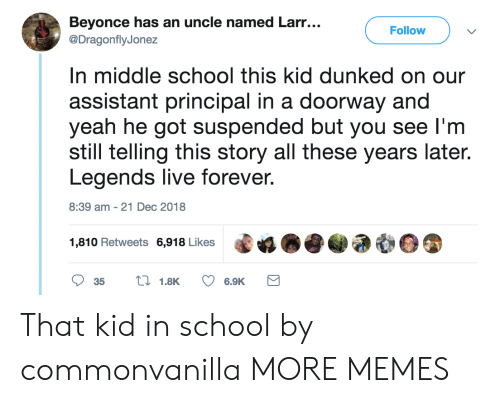 Principal: Beyonce has an uncle named Larr...  @DragonflyJonez  Follow  n middle school this kid dunked on our  assistant principal in a doorway and  yeah he got suspended but you see l'm  still telling this story all these years late.  Legends live forever  8:39 am-21 Dec 2018  1,810 Retweets 6,918 Likes That kid in school by commonvanilla MORE MEMES