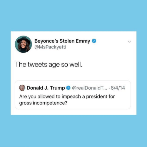 donald-j-trump: Beyonce's Stolen Emmy  @MsPackyetti  The tweets age so well.  Donald J. Trump@realDonaldT.. 6/4/14  Are you allowed to impeach a president for  gross incompetence?