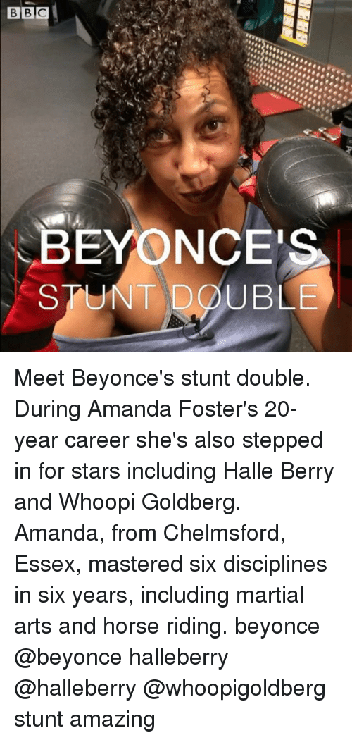 halle: BEYONCES  STUNT DOUBLE Meet Beyonce's stunt double. During Amanda Foster's 20-year career she's also stepped in for stars including Halle Berry and Whoopi Goldberg. Amanda, from Chelmsford, Essex, mastered six disciplines in six years, including martial arts and horse riding. beyonce @beyonce halleberry @halleberry @whoopigoldberg stunt amazing