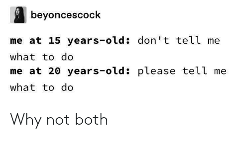 Old, Why, and What: beyoncescock  me at 15 years-old: don't tell me  what to do  me at 20 years-old: please tell me  what to do Why not both