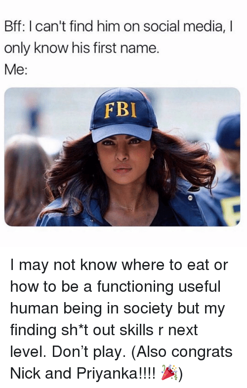 Fbi, Social Media, and How To: Bff: I can't find him on social media, I  only know his first name.  Me:  FBI I may not know where to eat or how to be a functioning useful human being in society but my finding sh*t out skills r next level. Don't play. (Also congrats Nick and Priyanka!!!! 🎉)