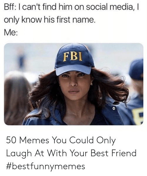 Find Him: Bff: I can't find him on social media,  only know his first name.  Me:  FBI 50 Memes You Could Only Laugh At With Your Best Friend #bestfunnymemes