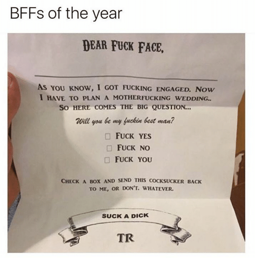 Bigly: BFFs of the year  DEAR FUCK FACE,  As YoU KNOW, I GOT FUCKING ENGAGED. Now  I HAVE TO PLAN A MOTHERFUCKING WEDDING..  So HERE COMES THE BIG QUESTION...  Will you be my fuckin best man?  □ FUCK YES  □ FUCK NO  □ FUCK YOU  CHECK A BOX AND SEND THIS COCKSUCKER BACK  TO ME, OR DON'T. WHATEVER.  SUCK A DICK  TR