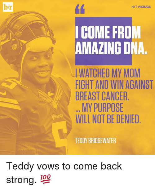 teddy bridgewater: bh  HIT VIKINGS  I COME FROM  AMAZING DNA  WATCHED MY MOM  FIGHT AND WIN AGAINST  BREAST CANCER  MY PURPOSE  WILL NOT BE DENIED  TEDDY BRIDGEWATER Teddy vows to come back strong. 💯