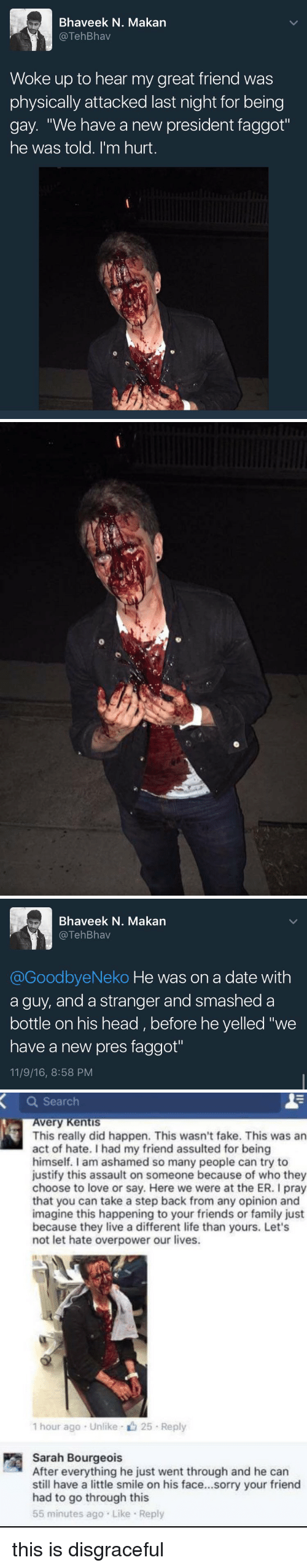 "Dating, Fake, and Family: Bhaveek N. Makan  TehBhav  Woke up to hear my great friend was  physically attacked last night for being  gay. ""We have a new president faggot""  he was told. I'm hurt   Bhaveek N. Makan  TehBhav  @GoodbyeNeko He was on a date with  a guy, and a stranger and smashed a  bottle on his head before he yelled ""we  have a new pres faggot""  11/9/16, 8:58 PM   a Search  very Kentis  This really did happen. This wasn't fake. This was an  act of hate. had my friend assulted for being  himself. I am ashamed so many people can try to  justify this assault on someone because of who they  choose to love or say. Here we were at the ER. I pray  that you can take a step back from any opinion and  imagine this happening to your friends or family just  because they live a different life than yours. Let's  not let hate overpower our lives.  1 hour ago Unlike 25 Reply  Sarah Bourgeois  After everything he just went through and he can  still have a little smile on his face...sorry your friend  had to go through this  55 minutes ago Like Reply this is disgraceful"