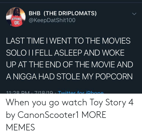 Toy Story: BHB (THE DRIPLOMATS)  @KeepDatShit100  LAST TIME I WENT TO THE MOVIES  SOLO II FELL ASLEEP AND WOKE  UP AT THE END OF THE MOVIE AND  A NIGGA HAD STOLE MY POPCORN  11.28 DMM 7/18/1a.Twitter for iDhone When you go watch Toy Story 4 by CanonScooter1 MORE MEMES