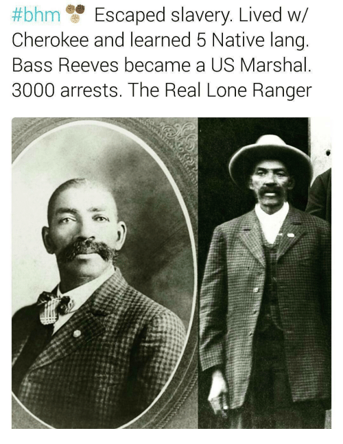 Reev:  #bhm Escaped slavery. Lived W  Cherokee and learned 5 Native lang  Bass Reeves became a US Marshal  3000 arrests. The Real Lone Ranger