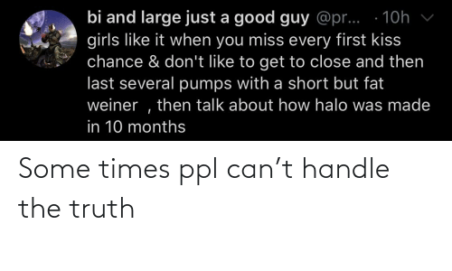 first kiss: bi and large just a good guy @pr... · 10h  girls like it when you miss every first kiss  chance & don't like to get to close and then  last several pumps with a short but fat  weiner , then talk about how halo was made  in 10 months Some times ppl can't handle the truth