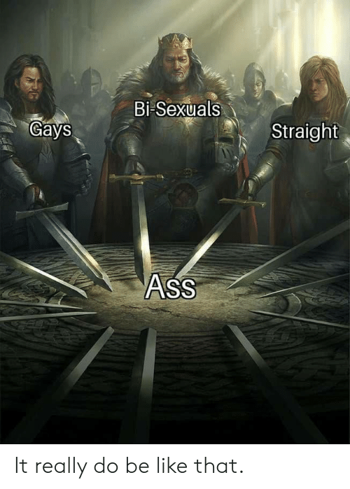 gays: Bi Sexuals  Gays  Straight  ASS It really do be like that.