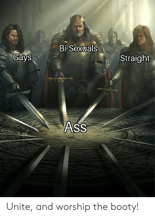 unite: Bi-Sexuals  Gays  Straight  AsS Unite, and worship the booty!