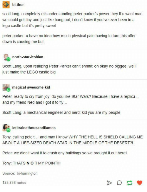 Death Star: bi-thor  scott lang, completely misunderstanding peter parker's power: hey if u want man  we could get tiny and just like hang out, i don't know if you've ever been in a  lego castle but it's pretty sweet  peter parker: u have no idea how much physical pain having to turn this offer  down is causing me but,  north-star-lesbian  Scott Lang, upon realizing Peter Parker can't shrink: oh okay no biggee, we'll  just make the LEGO castle big  magical-awesome-kid  Peter, ready to cry from joy: do you like Star Wars? Because I have a replica..  and my friend Ned and I got it to fly.  Scott Lang, a mechanical engineer and nerd: kid you are my people  letitrainathousandflames  Tony, calling peter:.and may I know WHY THE HELL IS SHIELD CALLING ME  ABOUT A LIFE-SIZED DEATH STAR IN THE MIDDLE OF THE DESERT?!  Peter: we didn't want it to crush any buildings so we brought it out here!  Tony: THATS NOTMY POINT!!!  Source: bi-harrington  123,738 notes  A
