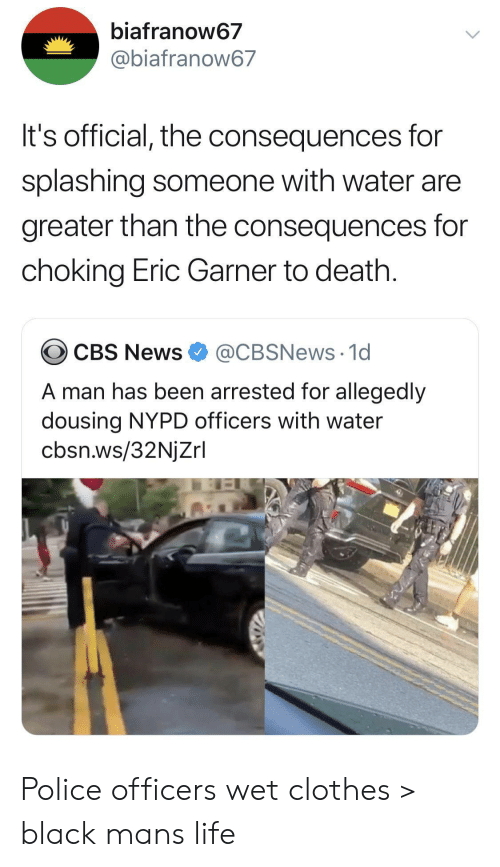 cbs news: biafranow67  @biafranow67  It's official, the consequences for  splashing someone with water are  greater than the consequences for  choking Eric Garner to death.  @CBSNews 1d  CBS News  A man has been arrested for allegedly  dousing NYPD officers with water  cbsn.ws/32NjZrl Police officers wet clothes > black mans life