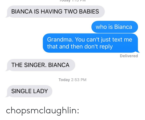 Grandma, Tumblr, and Blog: BIANCA IS HAVING TWO BABIES  who is Bianca  Grandma. You can't just text me  that and then don't reply  Delivered  THE SINGER. BIANCA  Today 2:53 PM  SINGLE LADY chopsmclaughlin: