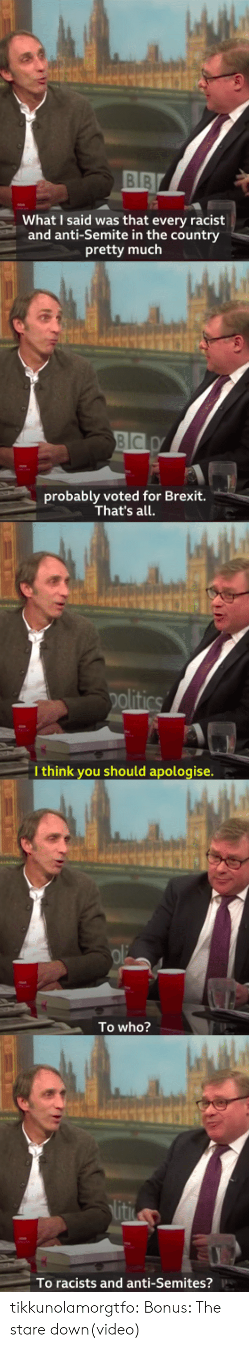 Gif, Tumblr, and Blog: BIB  What I said was that every racist  and anti-Semite in the country  pretty much   probably voted for Brexit.  That's all.   I think you should apologise.   To who?   To racists and anti-Semites? tikkunolamorgtfo:  Bonus: The stare down(video)