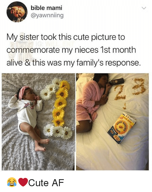 Af, Alive, and Cute: bible mami  @yawnniing  My sister took this cute picture to  commemorate my nieces 1st month  alive & this was my family's response 😂❤️Cute AF