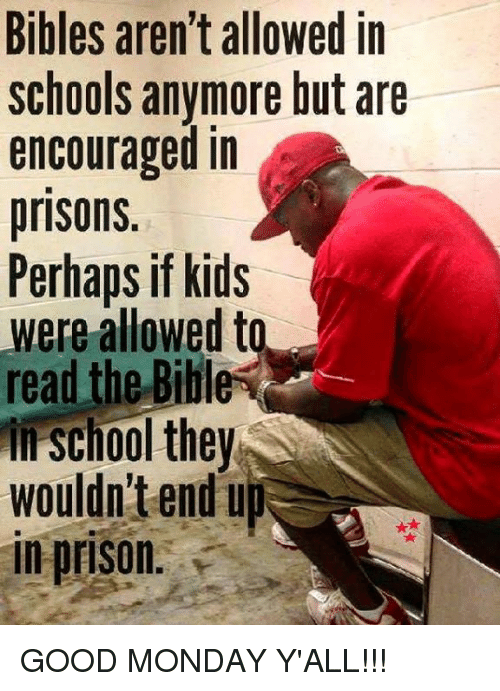 Memes, School, and Prison: Bibles aren't allowed in  schools anymore but are  encouraged in  prisons.  Perhaps if kids  were allowed to  read the Bible  in school they  SC  wouldn't endu  in prison. GOOD MONDAY Y'ALL!!!
