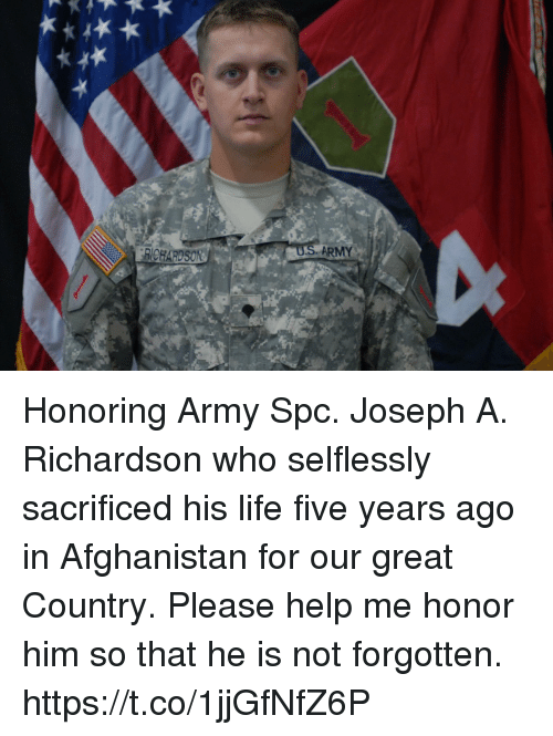 Life, Memes, and Army: BICHARDSON  ARMY Honoring Army Spc. Joseph A. Richardson who selflessly sacrificed his life five years ago in Afghanistan for our great Country.  Please help me honor him so that he is not forgotten. https://t.co/1jjGfNfZ6P