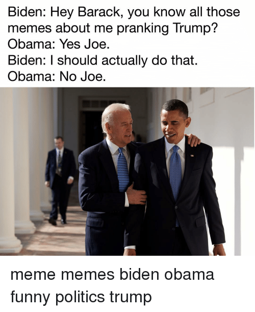 Obama Funny: Biden: Hey Barack, you know all those  memes about me pranking Trump?  Obama: Yes Joe  Biden: should actually do that.  Obama: No Joe meme memes biden obama funny politics trump