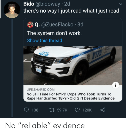 "reliable: Bido @bidoway · 2d  there's no way I just read what I just read  Q. @ZuesFlacko · 3d  The system don't work.  Show this thread  POLICE  NYPO E  POLICER  5186  LIFE.SHARED.COM  No Jail Time For NYPD Cops Who Took Turns To  Rape Handcuffed 18-Yr-Old Girl Despite Evidence  27 59.7K  138  120K No ""reliable"" evidence"