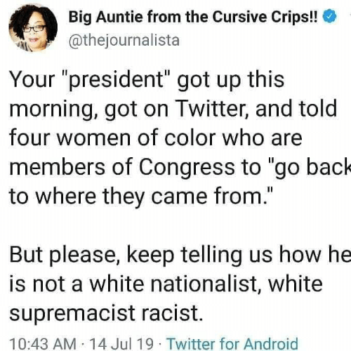 "Android, Crips, and Twitter: Big Auntie from the Cursive Crips!!  @thejournalista  Your ""president"" got up this  morning, got on Twitter, and told  four women of color who are  members of Congress to ""go back  to where they came from.""  But please, keep telling us how he  is not a white nationalist, white  supremacist racist.  10:43 AM 14 Jul 19 Twitter for Android"
