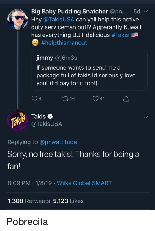 Pudding: Big Baby Pudding Snatcher @pn... .5dv  Hey @TakisUSA can yall help this active  duty serviceman out!? Apparantly Kuwait  has everything BUT delicious #Takis  #helpthismanout  jimmy @j6m3s  If someone wants to send me a  package full of takis ld seriously love  you! (I'd pay for it too!)  4  46  Takis e  @TakisUSA  Replying to @pnwattitude  Sorry, no free takis! Thanks for being a  fan!  8:09 PM . 1/8/19 Wilke Global SMART  1,308 Retweets 5,123 Likes Pobrecita