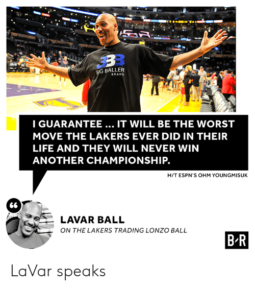 Los Angeles Lakers, Life, and The Worst: BIG BALLER  BRAND  IGUARANTEE... IT WILL BE THE WORST  MOVE THE LAKERS EVER DID IN THEIR  LIFE AND THEY WILL NEVER WIN  ANOTHER CHAMPIONSHIP.  H/T ESPN'S OHM YOUNGMISUK  66  LAVAR BALL  ON THE LAKERS TRADING LONZO BALL  B R LaVar speaks