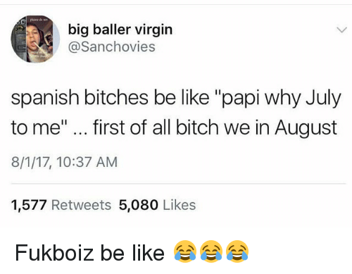 """August 8: big baller virgin  @Sanchovies  spanish bitches be like """"papi why July  to me""""... first of all bitch we in August  8/1/17, 10:37 AM  1,577 Retweets 5,080 Likes Fukboiz be like 😂😂😂"""