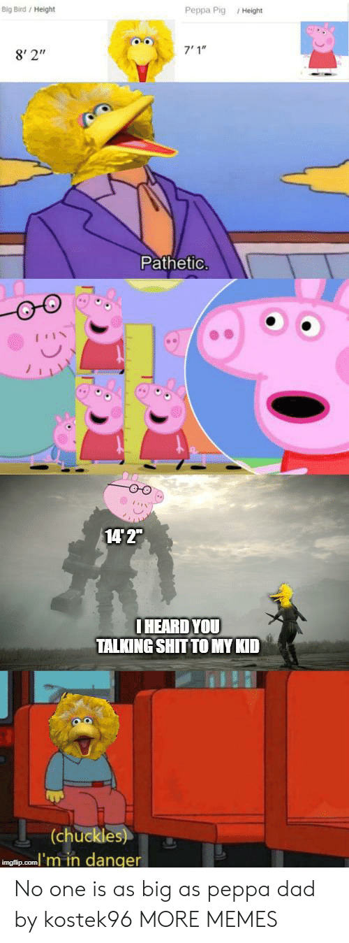 """Big Bird: Big Bird/ Height  Peppa Pig Height  7'1""""  8' 2""""  Pathetic.  14 2""""  IHEARD YOU  TALKING SHIT TO MY KID  (chuckles)  inglip.com'm in danger No one is as big as peppa dad by kostek96 MORE MEMES"""