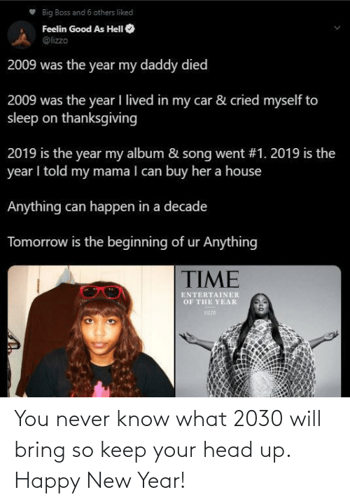 Lived: Big Boss and 6 others liked  Feelin Good As HelI O  @lizzo  2009 was the year my daddy died  2009 was the year I lived in my car & cried myself to  sleep on thanksgiving  2019 is the year my album & song went #1. 2019 is the  year I told my mama I can buy her a house  Anything can happen in a decade  Tomorrow is the beginning of ur Anything  TIME  ENTERTAINER  OF THE YEAR  UZZD You never know what 2030 will bring so keep your head up. Happy New Year!
