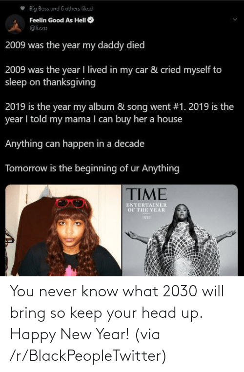 New Year's: Big Boss and 6 others liked  Feelin Good As HelI O  @lizzo  2009 was the year my daddy died  2009 was the year I lived in my car & cried myself to  sleep on thanksgiving  2019 is the year my album & song went #1. 2019 is the  year I told my mama I can buy her a house  Anything can happen in a decade  Tomorrow is the beginning of ur Anything  TIME  ENTERTAINER  OF THE YEAR  UZZD You never know what 2030 will bring so keep your head up. Happy New Year! (via /r/BlackPeopleTwitter)