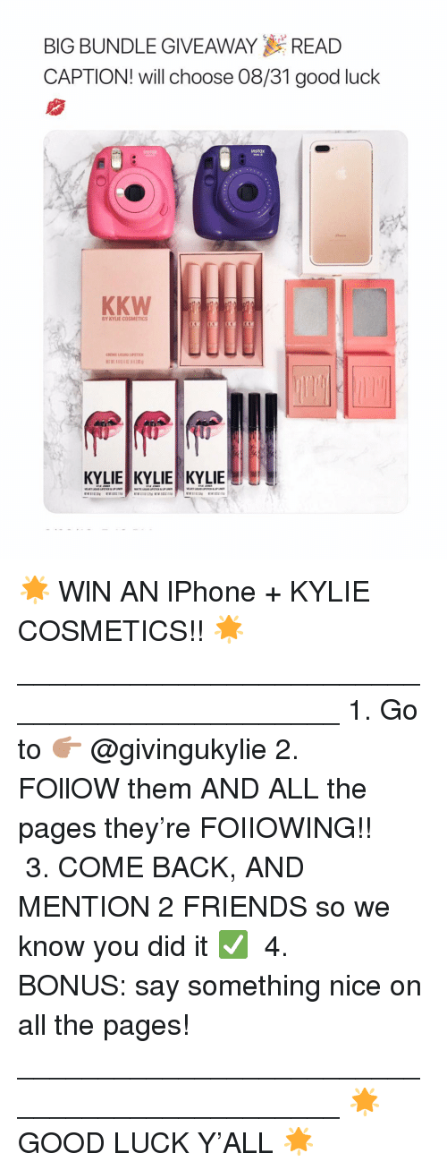 Friends, Good, and Girl Memes: BIG BUNDLE GIVEAWAYREAD  CAPTION! will choose 08/31 good luck  Instax  instax  KKW  BY KYLIE COSMETICS  CREME IOUID LIPSTICK  KYLIE KYLIE KYLIE 🌟 WlN AN lPhone + KYLIE COSMETICS!! 🌟⠀⠀⠀⠀⠀⠀⠀⠀ _____________________________________________ 1. Go to 👉🏽 @givingukylie⠀⠀⠀⠀⠀⠀⠀⠀ 2. FOllOW them AND ALL the pages they're FOIIOWING!! ⠀⠀⠀⠀⠀⠀⠀⠀ 3. COME BACK, AND MENTION 2 FRIENDS so we know you did it ✅ ⠀⠀⠀⠀⠀⠀⠀⠀ 4. BONUS: say something nice on all the pages!⠀⠀⠀⠀⠀⠀⠀⠀ _____________________________________________ 🌟 GOOD LUCK Y'ALL 🌟