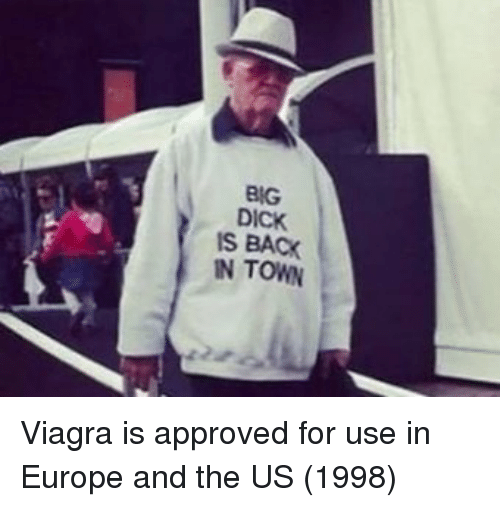 Viagra: BIG  DICK  IS BACK  IN TOWN Viagra is approved for use in Europe and the US (1998)