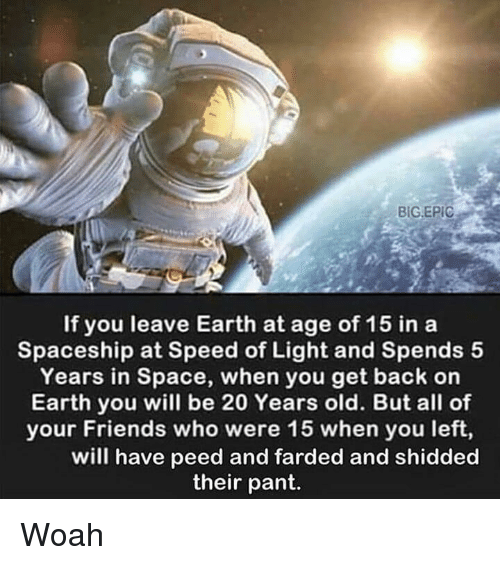 Friends, Memes, and Earth: BIG.EPIC  If you leave Earth at age of 15 in a  Spaceship at Speed of Light and Spends 5  Years in Space, when you get back on  Earth you will be 20 Years old. But all of  your Friends who were 15 when you left,  will have peed and farded and shidded  their pant. Woah