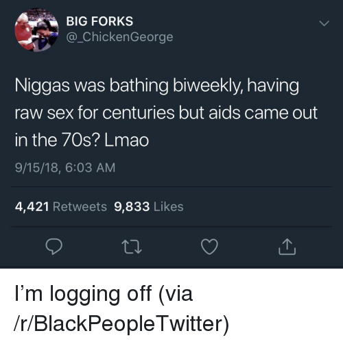 Blackpeopletwitter, Sex, and Aids: BIG FORKS  @_ChickenGeorge  Niggas was bathing biweekly, having  raw sex for centuries but aids came out  in the 70s? Lmac  9/15/18, 6:03 AM  4,421 Retweets 9,833 Likes I'm logging off (via /r/BlackPeopleTwitter)